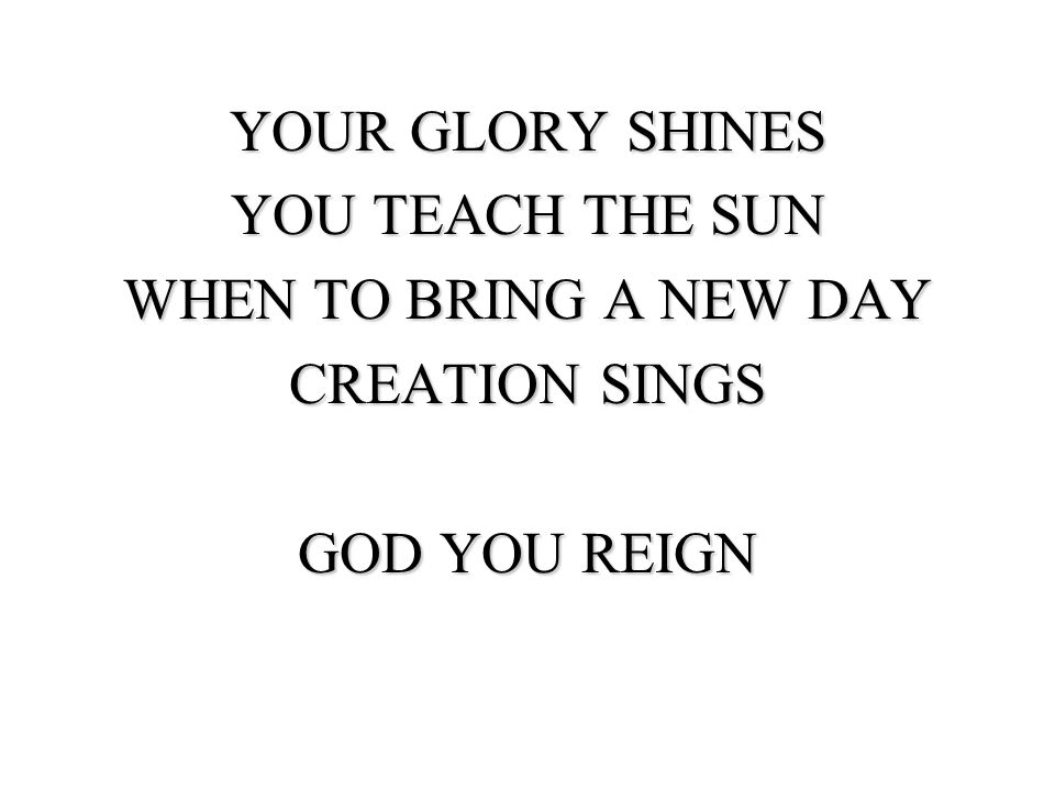 YOUR GLORY SHINES YOU TEACH THE SUN WHEN TO BRING A NEW DAY CREATION SINGS GOD YOU REIGN