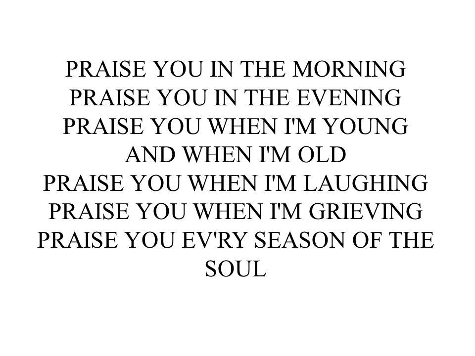 PRAISE YOU IN THE MORNING PRAISE YOU IN THE EVENING