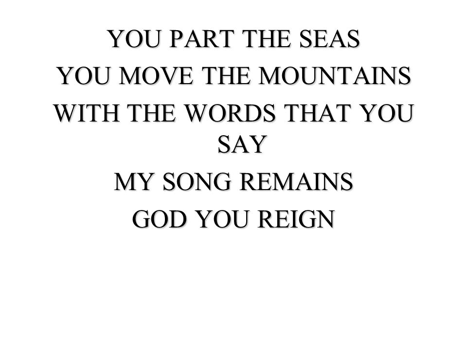 YOU PART THE SEAS YOU MOVE THE MOUNTAINS WITH THE WORDS THAT YOU SAY MY SONG REMAINS GOD YOU REIGN