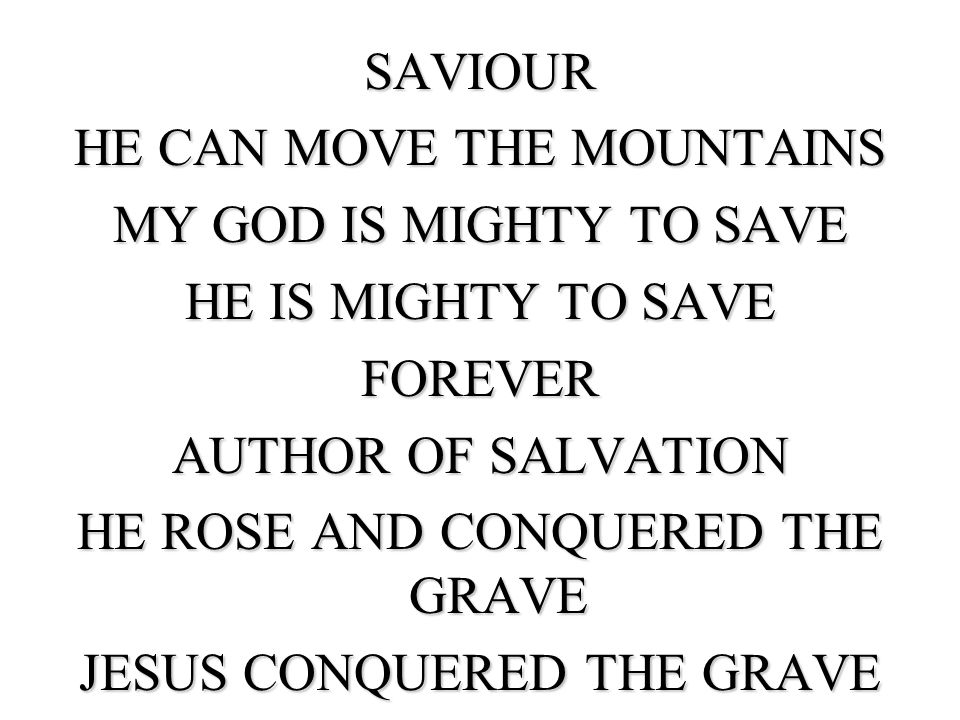SAVIOUR HE CAN MOVE THE MOUNTAINS MY GOD IS MIGHTY TO SAVE HE IS MIGHTY TO SAVE FOREVER AUTHOR OF SALVATION HE ROSE AND CONQUERED THE GRAVE JESUS CONQUERED THE GRAVE
