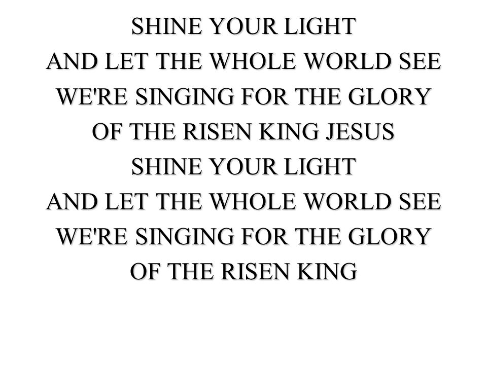 SHINE YOUR LIGHT AND LET THE WHOLE WORLD SEE WE RE SINGING FOR THE GLORY OF THE RISEN KING JESUS OF THE RISEN KING