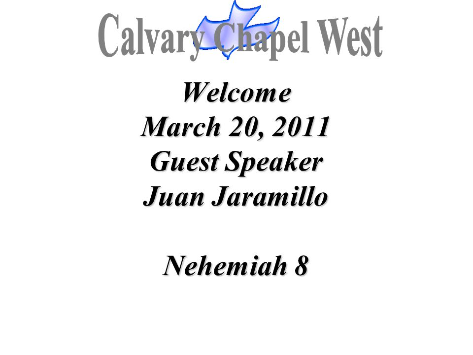 Welcome March 20, 2011 Guest Speaker Juan Jaramillo Nehemiah 8