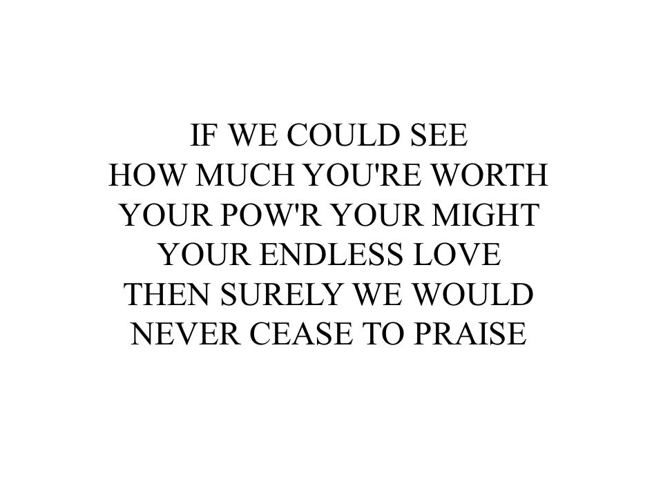 IF WE COULD SEE HOW MUCH YOU RE WORTH. YOUR POW R YOUR MIGHT. YOUR ENDLESS LOVE. THEN SURELY WE WOULD.