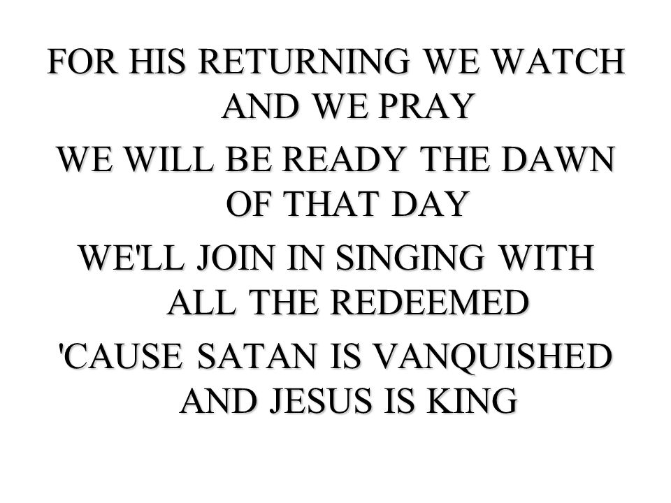 FOR HIS RETURNING WE WATCH AND WE PRAY WE WILL BE READY THE DAWN OF THAT DAY WE LL JOIN IN SINGING WITH ALL THE REDEEMED CAUSE SATAN IS VANQUISHED AND JESUS IS KING