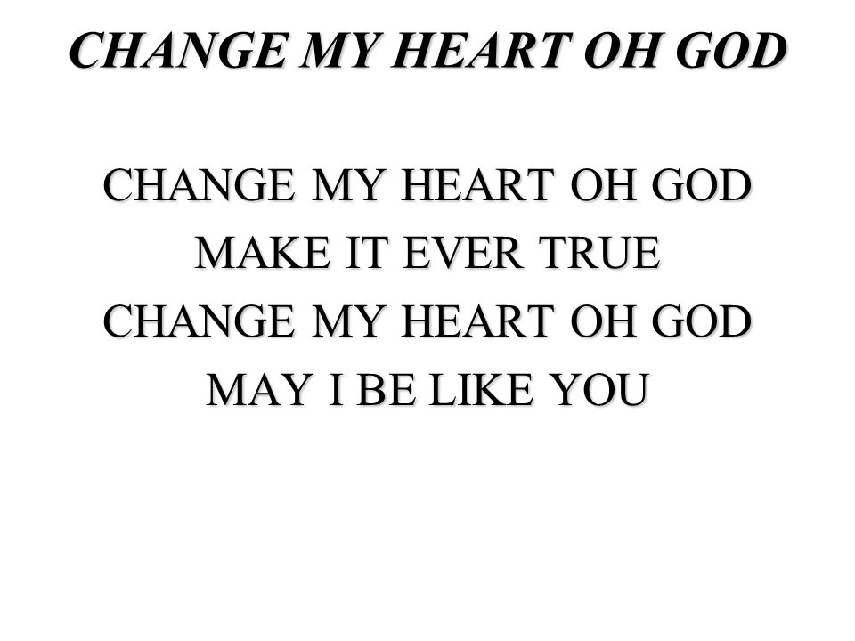 CHANGE MY HEART OH GOD MAKE IT EVER TRUE MAY I BE LIKE YOU
