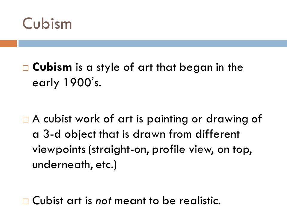 Cubism Cubism is a style of art that began in the early 1900's.