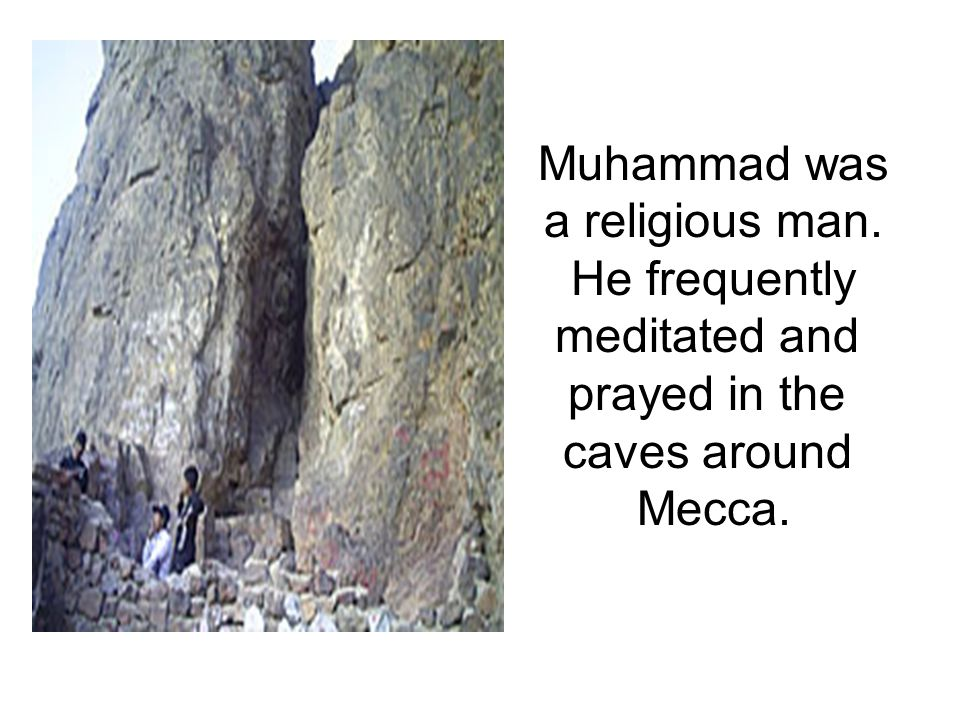 Muhammad was a religious man. He frequently meditated and prayed in the caves around Mecca.