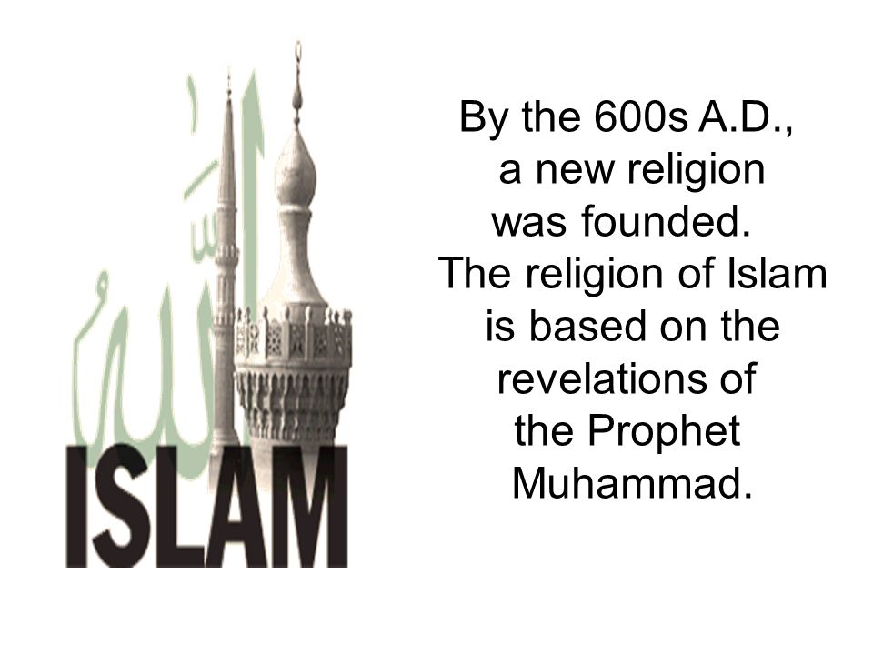 By the 600s A.D., a new religion. was founded. The religion of Islam. is based on the. revelations of.