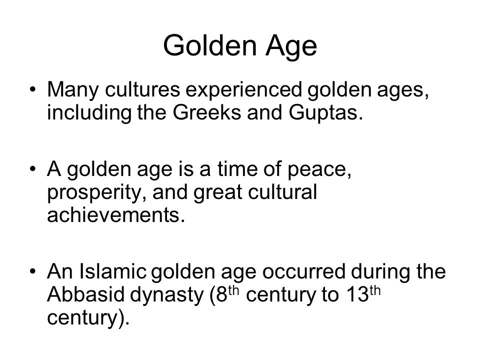 Golden Age Many cultures experienced golden ages, including the Greeks and Guptas.