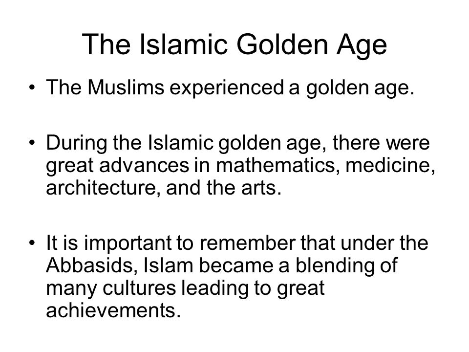 The Islamic Golden Age The Muslims experienced a golden age.