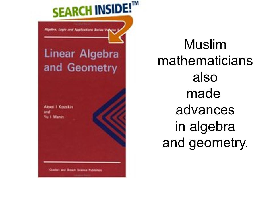 Muslim mathematicians also made advances in algebra and geometry.