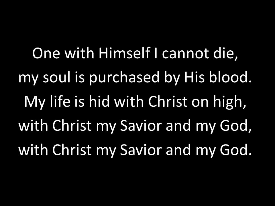One with Himself I cannot die, my soul is purchased by His blood.