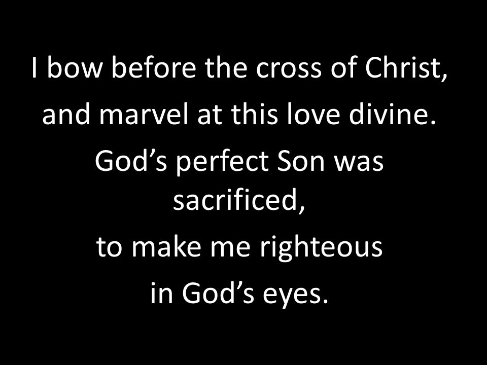 I bow before the cross of Christ, and marvel at this love divine.