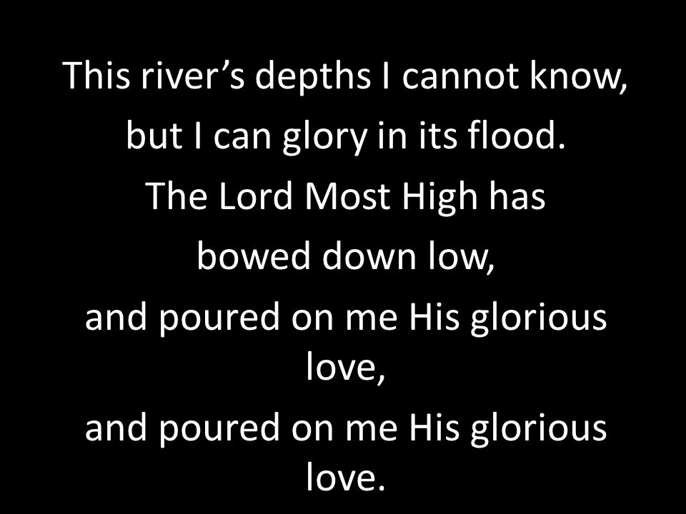 This river's depths I cannot know, but I can glory in its flood.