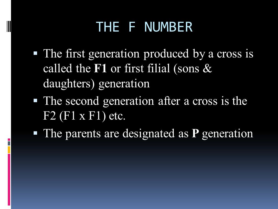 THE F NUMBER The first generation produced by a cross is called the F1 or first filial (sons & daughters) generation.