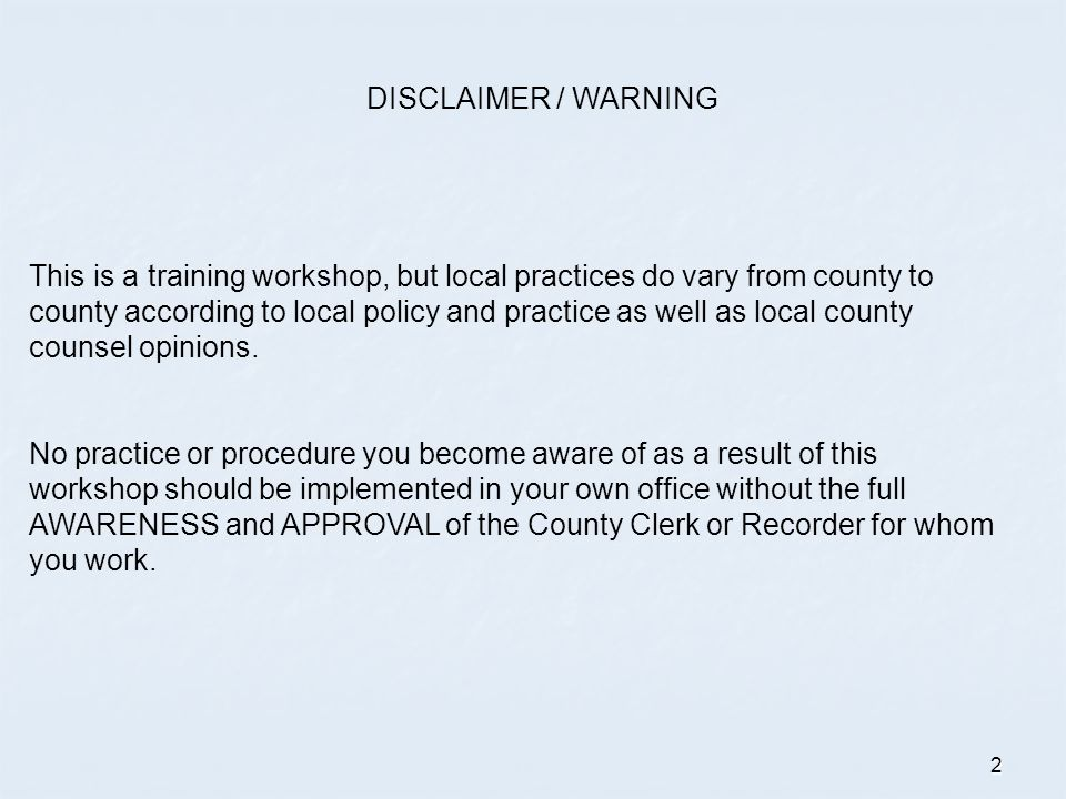 DISCLAIMER / WARNING This is a training workshop, but local practices do vary from county to.