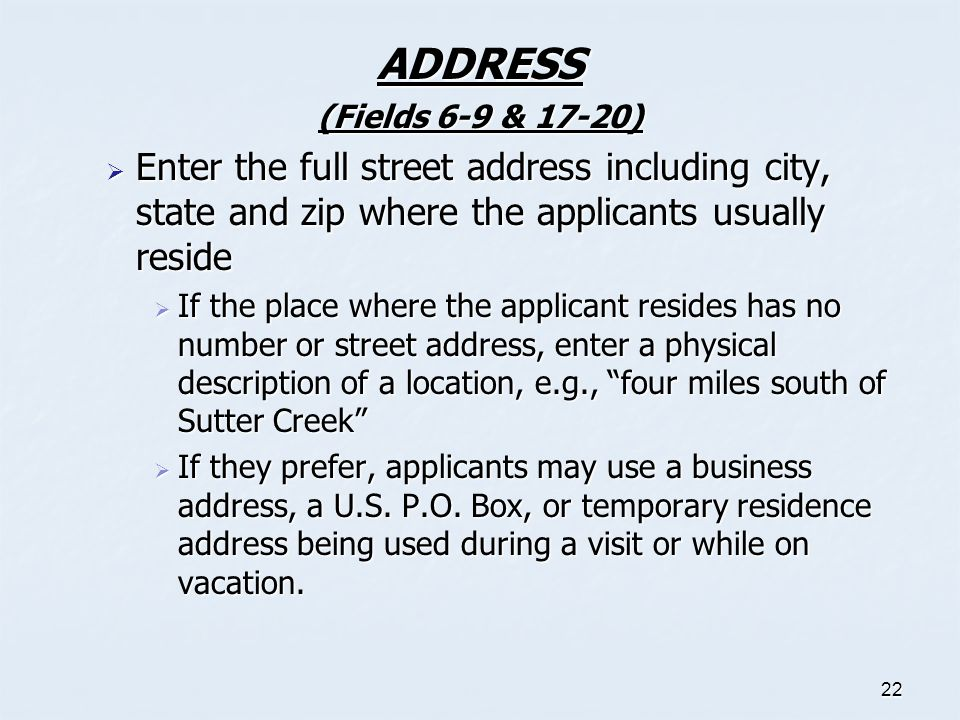 ADDRESS (Fields 6-9 & 17-20) Enter the full street address including city, state and zip where the applicants usually reside.