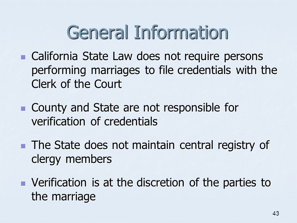 General Information California State Law does not require persons performing marriages to file credentials with the Clerk of the Court.