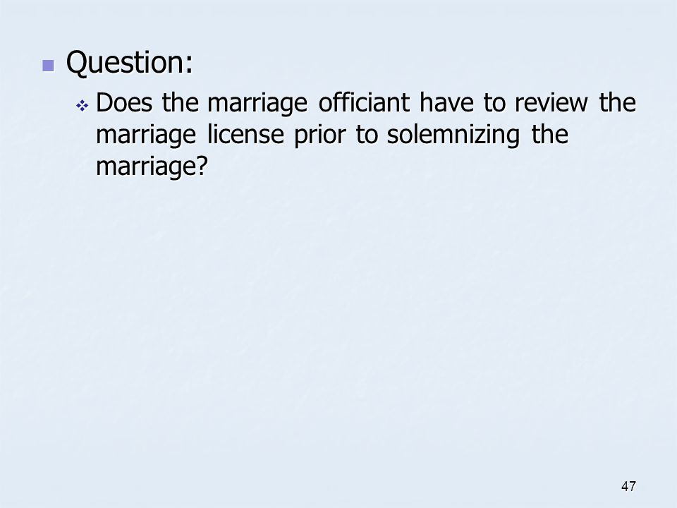 Question: Does the marriage officiant have to review the marriage license prior to solemnizing the marriage