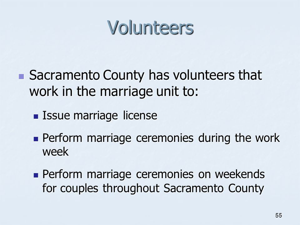 Volunteers Sacramento County has volunteers that work in the marriage unit to: Issue marriage license.