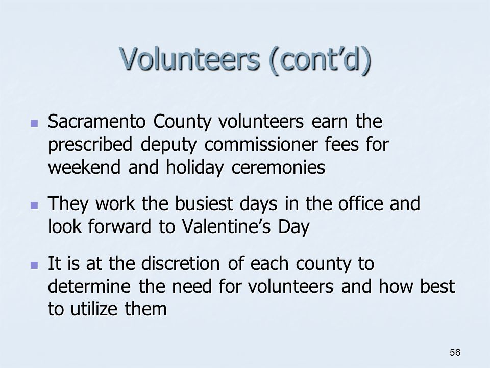 Volunteers (cont'd) Sacramento County volunteers earn the prescribed deputy commissioner fees for weekend and holiday ceremonies.