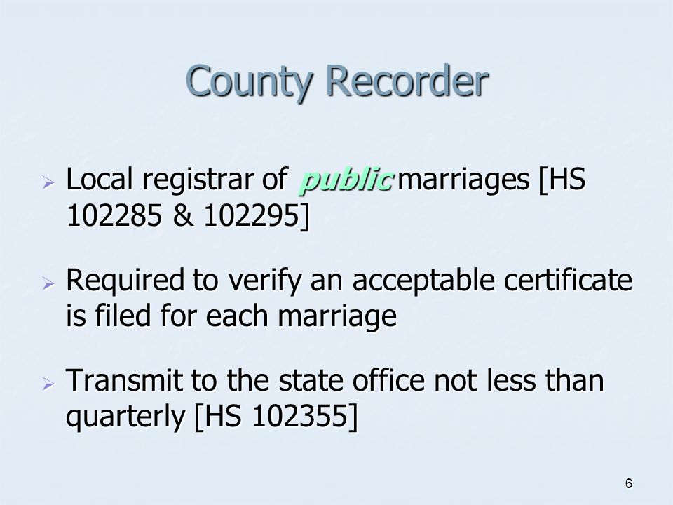 County Recorder Local registrar of public marriages [HS & ] Required to verify an acceptable certificate is filed for each marriage.