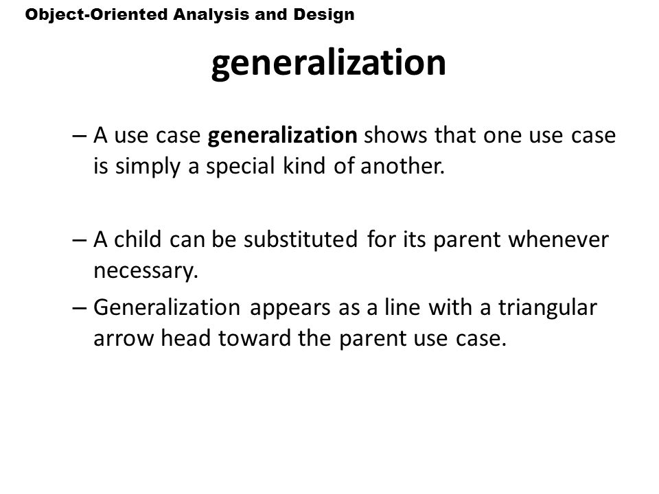 generalization A use case generalization shows that one use case is simply a special kind of another.