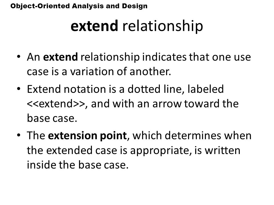 extend relationship An extend relationship indicates that one use case is a variation of another.