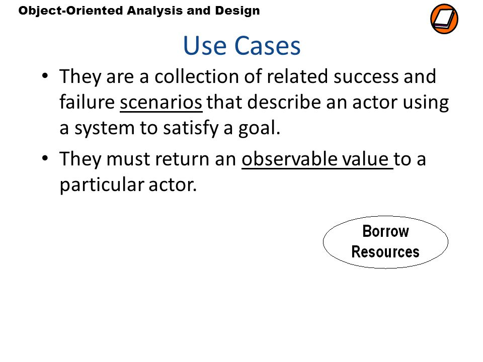 Use Cases They are a collection of related success and failure scenarios that describe an actor using a system to satisfy a goal.
