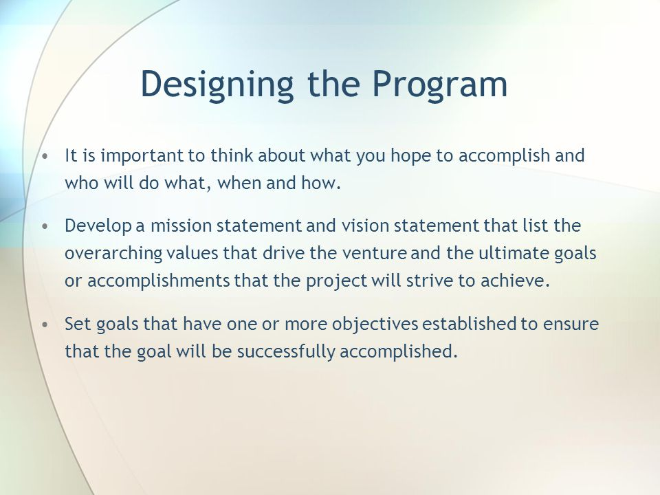 Designing the Program It is important to think about what you hope to accomplish and who will do what, when and how.