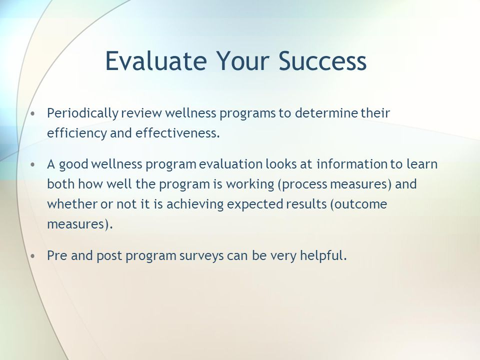 Evaluate Your Success Periodically review wellness programs to determine their efficiency and effectiveness.