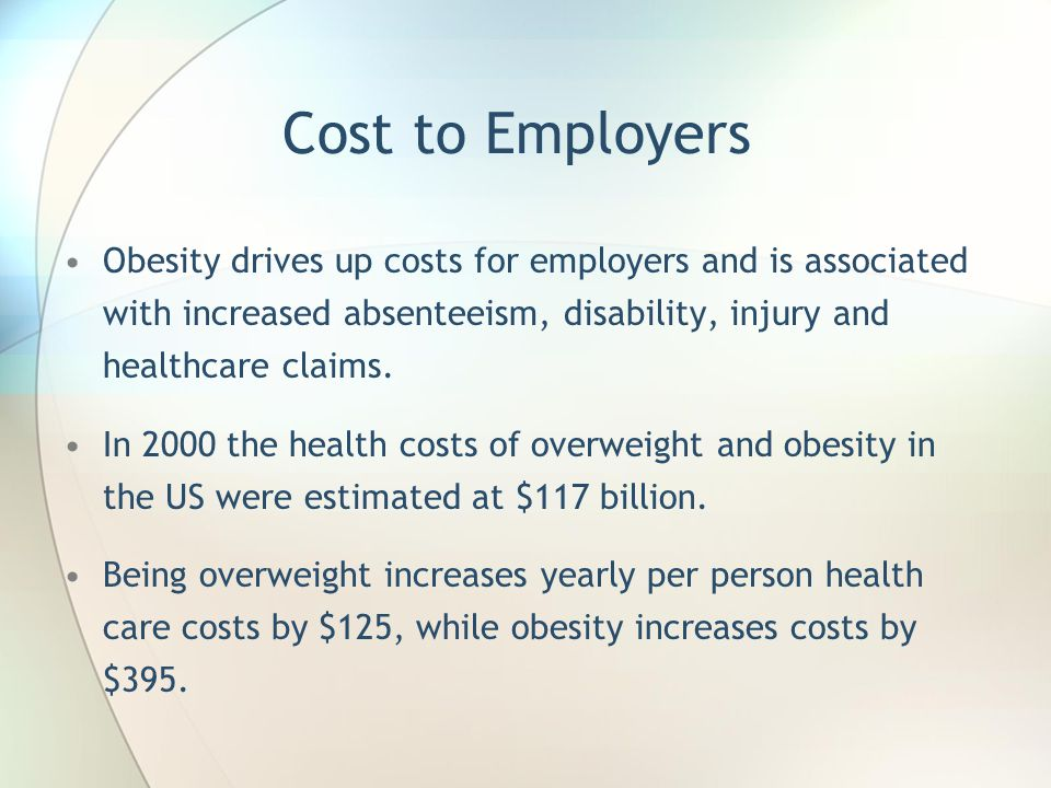 Cost to Employers Obesity drives up costs for employers and is associated with increased absenteeism, disability, injury and healthcare claims.