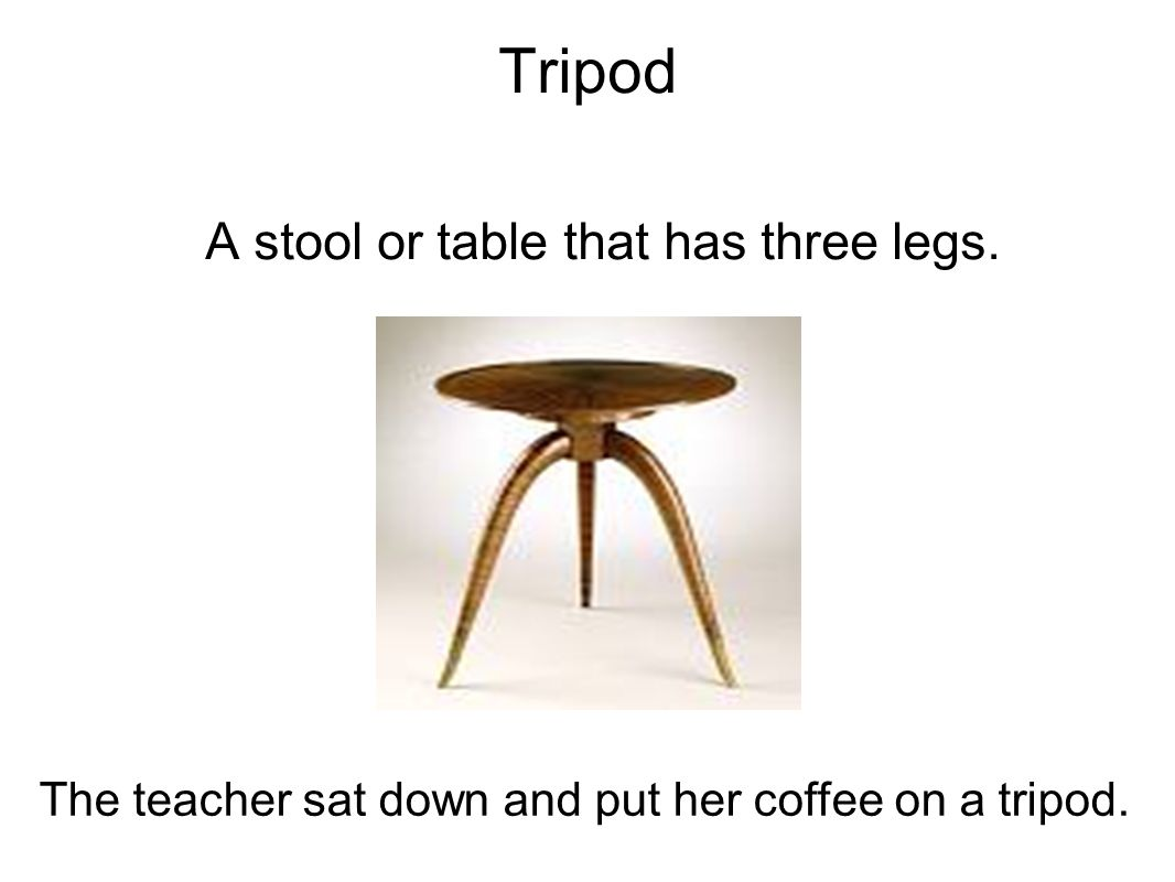 Tripod The teacher sat down and put her coffee on a tripod.