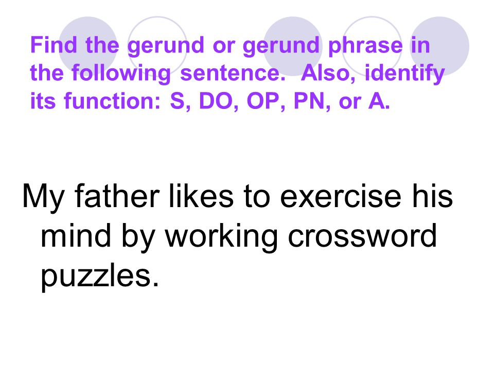 My father likes to exercise his mind by working crossword puzzles.
