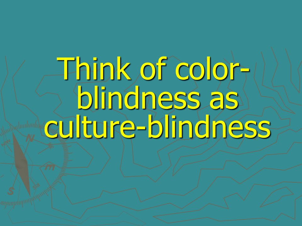 Think of color-blindness as culture-blindness