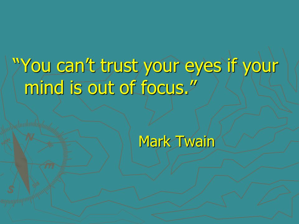 You can't trust your eyes if your mind is out of focus.