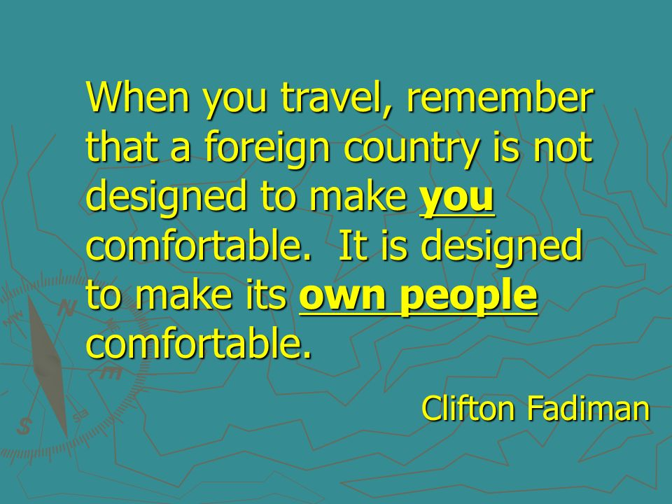 When you travel, remember that a foreign country is not designed to make you comfortable. It is designed to make its own people comfortable.