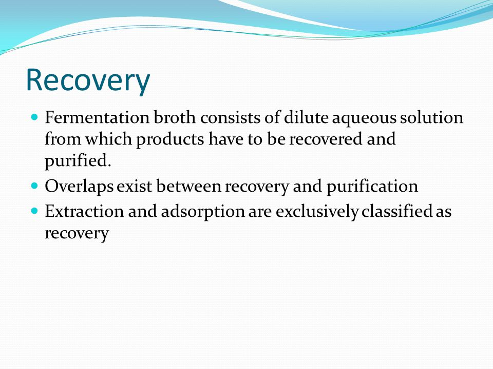 Recovery Fermentation broth consists of dilute aqueous solution from which products have to be recovered and purified.