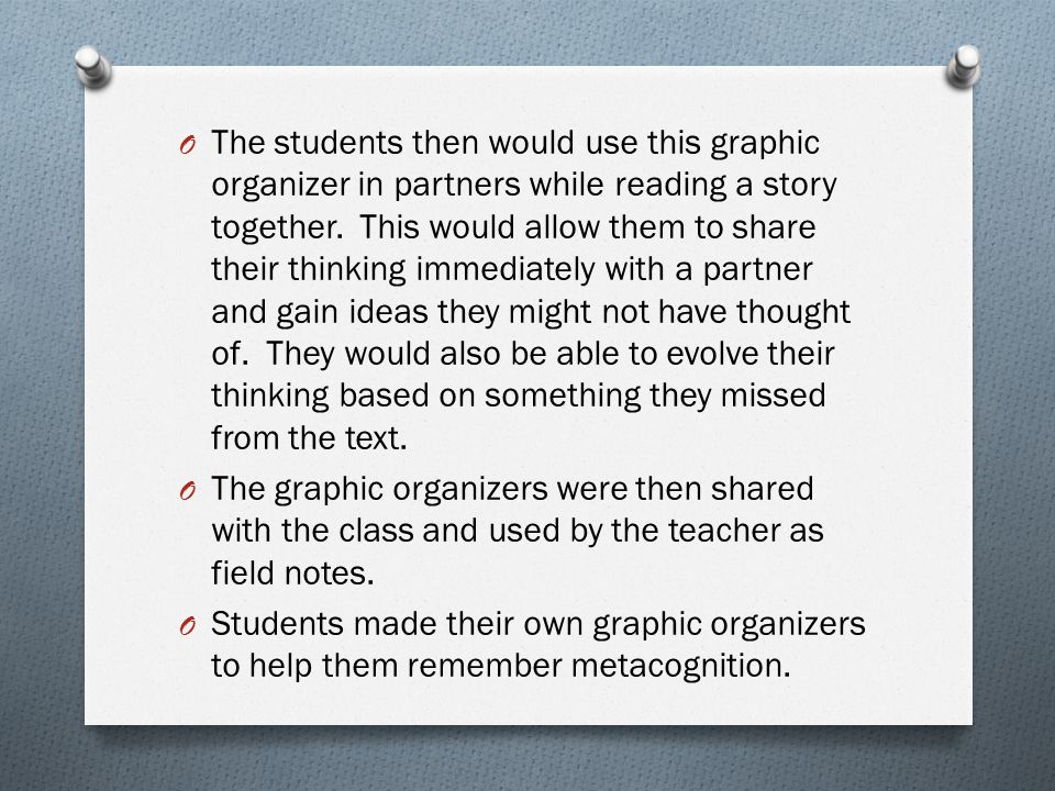 The students then would use this graphic organizer in partners while reading a story together. This would allow them to share their thinking immediately with a partner and gain ideas they might not have thought of. They would also be able to evolve their thinking based on something they missed from the text.