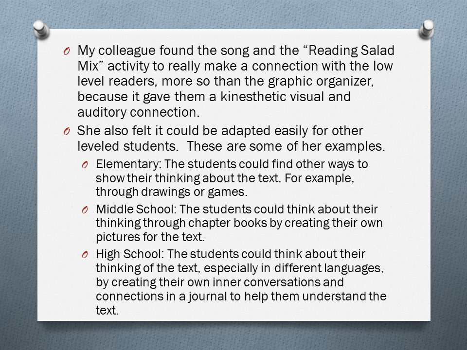 My colleague found the song and the Reading Salad Mix activity to really make a connection with the low level readers, more so than the graphic organizer, because it gave them a kinesthetic visual and auditory connection.