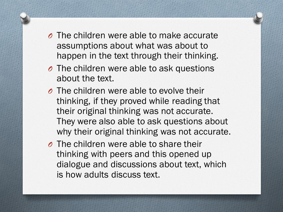 The children were able to make accurate assumptions about what was about to happen in the text through their thinking.