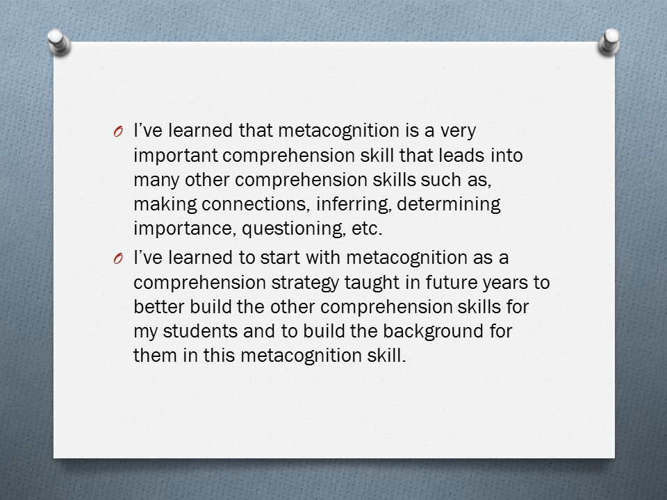 I've learned that metacognition is a very important comprehension skill that leads into many other comprehension skills such as, making connections, inferring, determining importance, questioning, etc.
