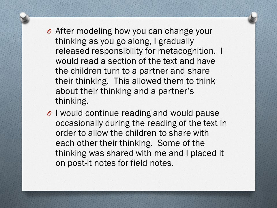 After modeling how you can change your thinking as you go along, I gradually released responsibility for metacognition. I would read a section of the text and have the children turn to a partner and share their thinking. This allowed them to think about their thinking and a partner's thinking.