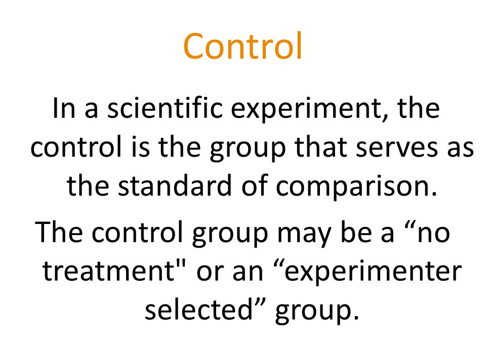 Control In a scientific experiment, the control is the group that serves as the standard of comparison.