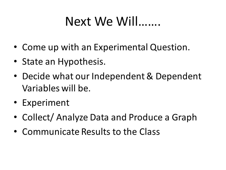 Next We Will……. Come up with an Experimental Question.