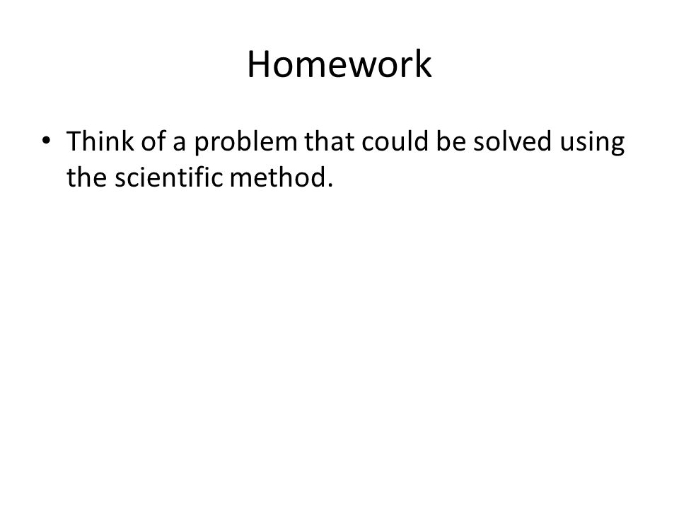 Homework Think of a problem that could be solved using the scientific method.