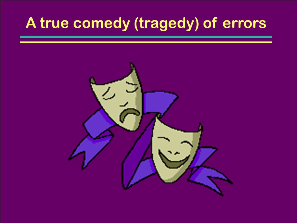 A true comedy (tragedy) of errors