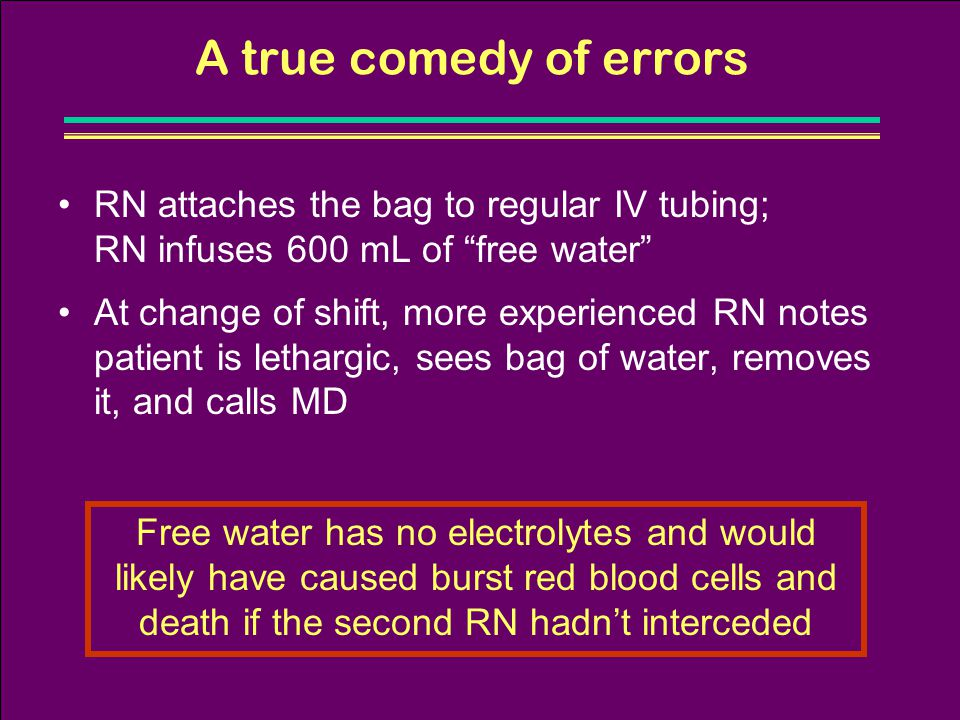 A true comedy of errors RN attaches the bag to regular IV tubing; RN infuses 600 mL of free water