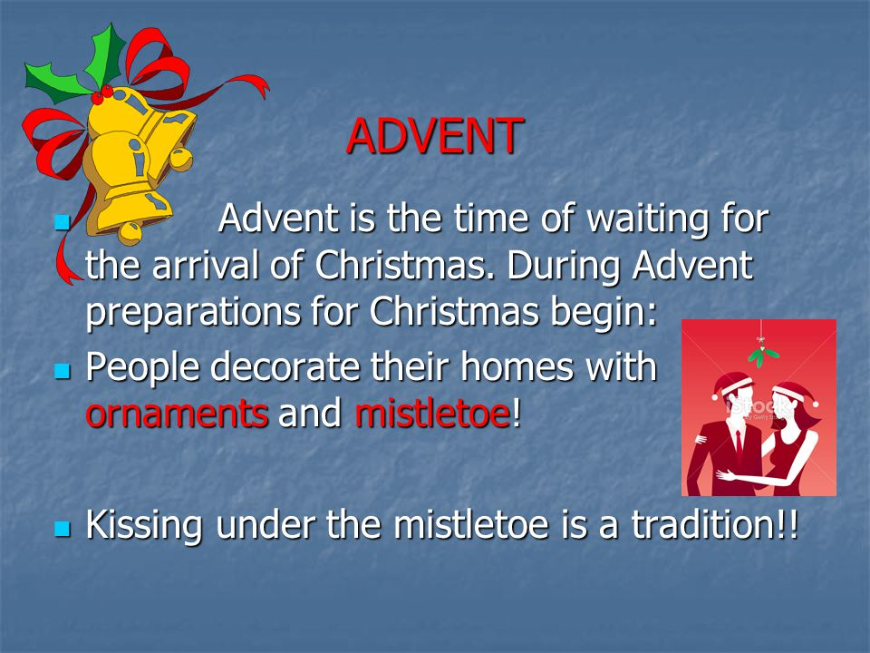ADVENT Advent is the time of waiting for the arrival of Christmas. During Advent preparations for Christmas begin: