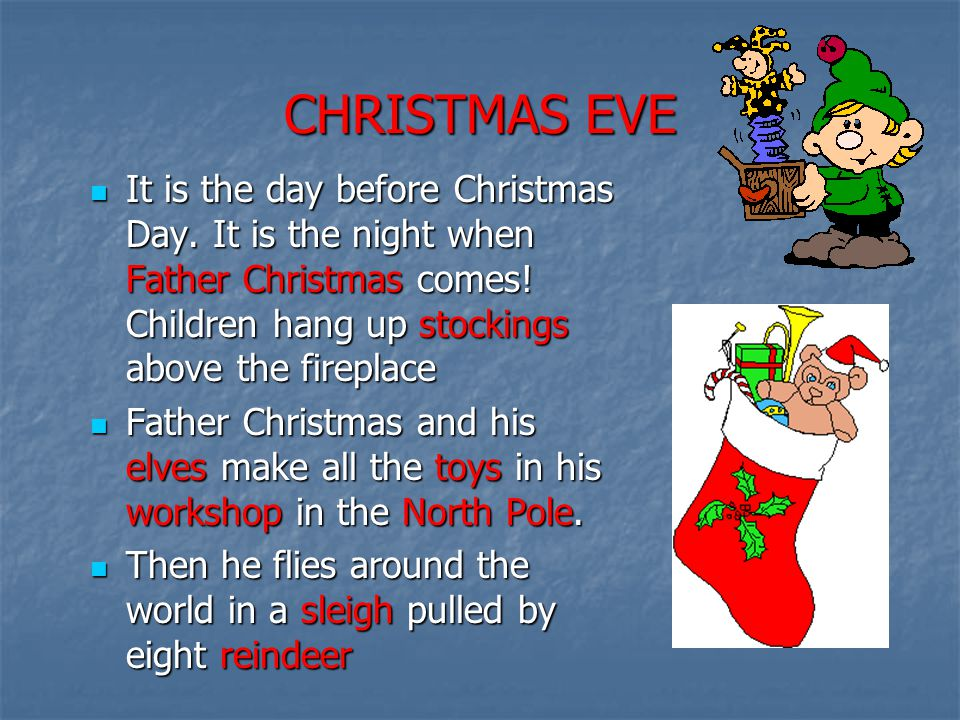 CHRISTMAS EVE It is the day before Christmas Day. It is the night when Father Christmas comes! Children hang up stockings above the fireplace.
